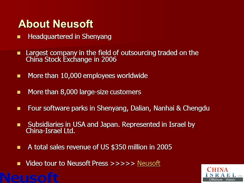 About Neusoft Headquartered in Shenyang Headquartered in Shenyang Largest company in the field of outsourcing traded on the China Stock Exchange in 2006 Largest company in the field of outsourcing traded on the China Stock Exchange in 2006 More than 10,000 employees worldwide More than 10,000 employees worldwide More than 8,000 large-size customers More than 8,000 large-size customers Four software parks in Shenyang, Dalian, Nanhai & Chengdu Four software parks in Shenyang, Dalian, Nanhai & Chengdu Subsidiaries in USA and Japan.