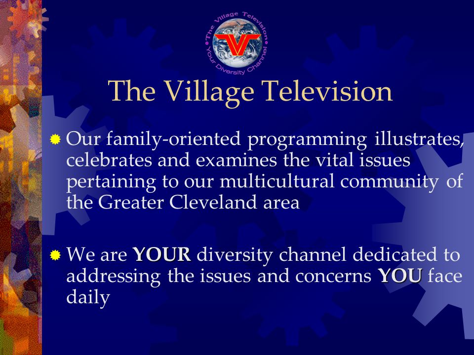 The Village Television Our family-oriented programming illustrates, celebrates and examines the vital issues pertaining to our multicultural community