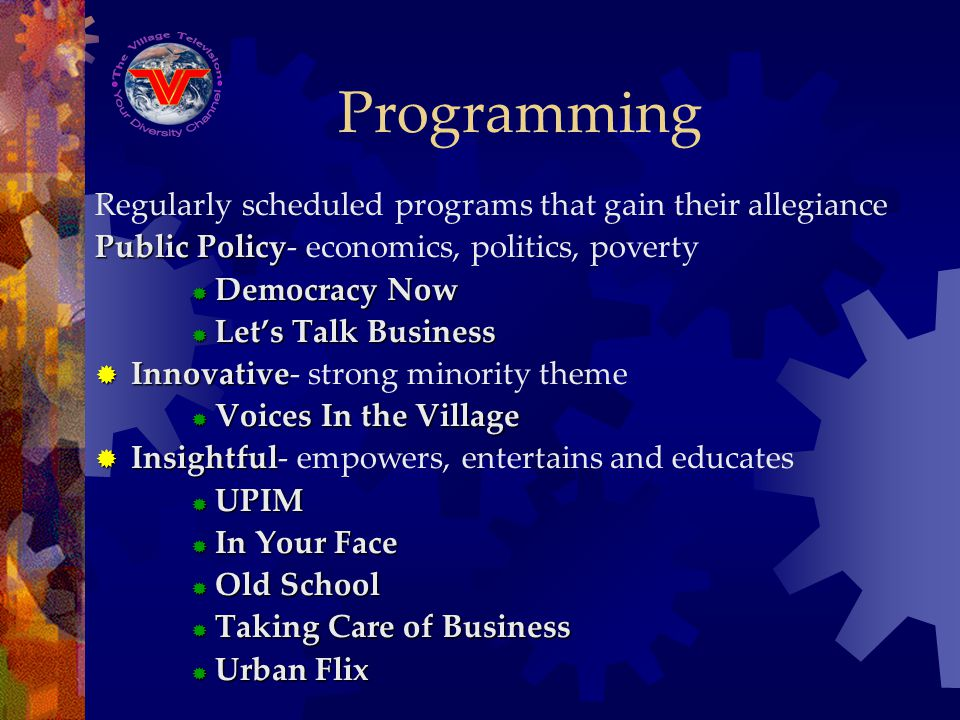 Programming Regularly scheduled programs that gain their allegiance Public Policy Public Policy- economics, politics, poverty Democracy Now Democracy