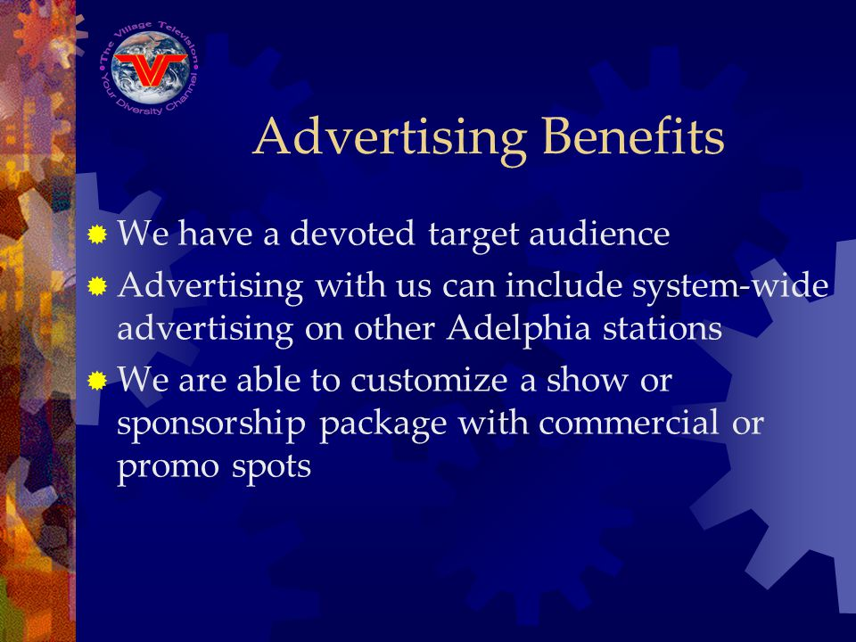 Advertising Benefits We have a devoted target audience Advertising with us can include system-wide advertising on other Adelphia stations We are able
