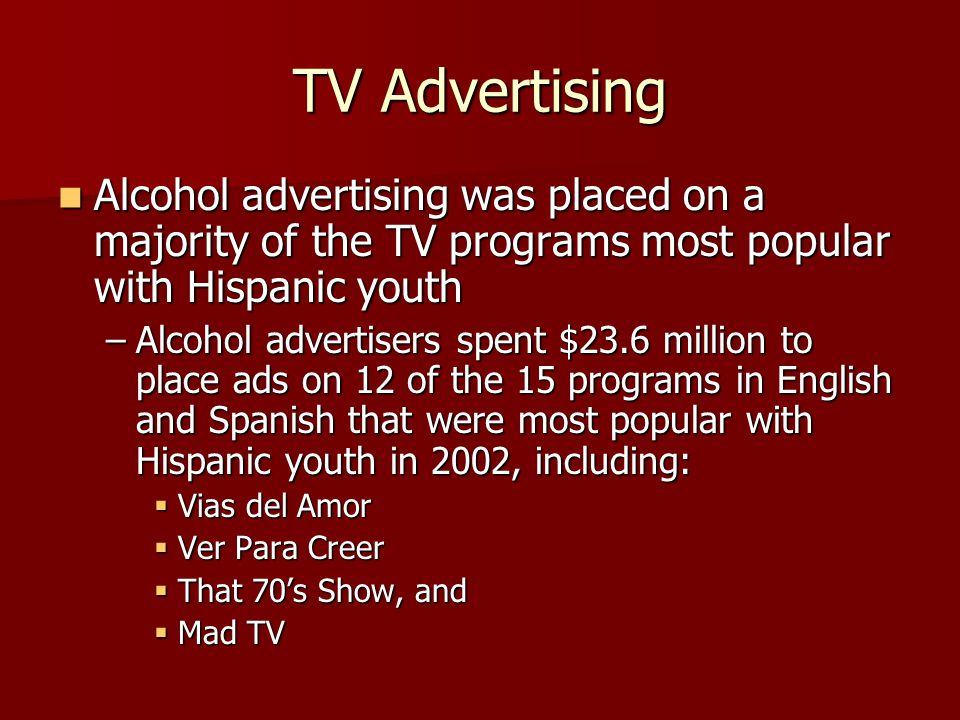 TV Advertising Alcohol advertising was placed on a majority of the TV programs most popular with Hispanic youth Alcohol advertising was placed on a majority of the TV programs most popular with Hispanic youth –Alcohol advertisers spent $23.6 million to place ads on 12 of the 15 programs in English and Spanish that were most popular with Hispanic youth in 2002, including: Vias del Amor Vias del Amor Ver Para Creer Ver Para Creer That 70s Show, and That 70s Show, and Mad TV Mad TV