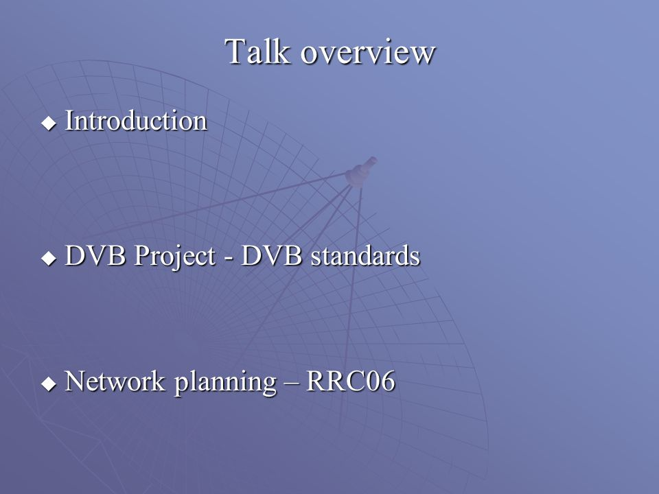 Talk overview Introduction Introduction DVB Project - DVB standards DVB Project - DVB standards Network planning – RRC06 Network planning – RRC06