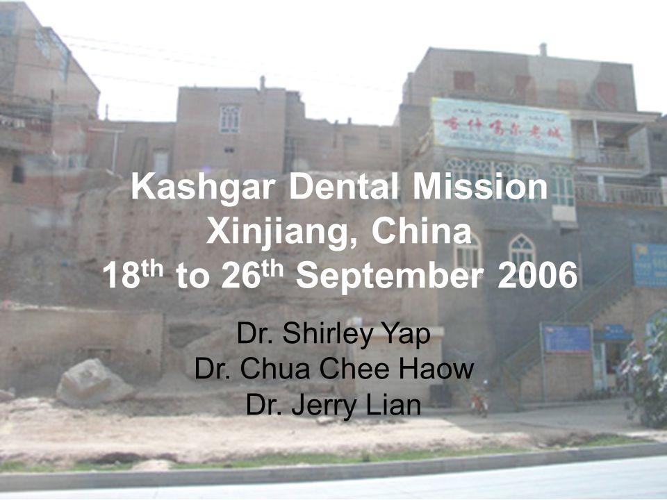 Kashgar Dental Mission Xinjiang, China 18 th to 26 th September 2006 Dr. Shirley Yap Dr. Chua Chee Haow Dr. Jerry Lian