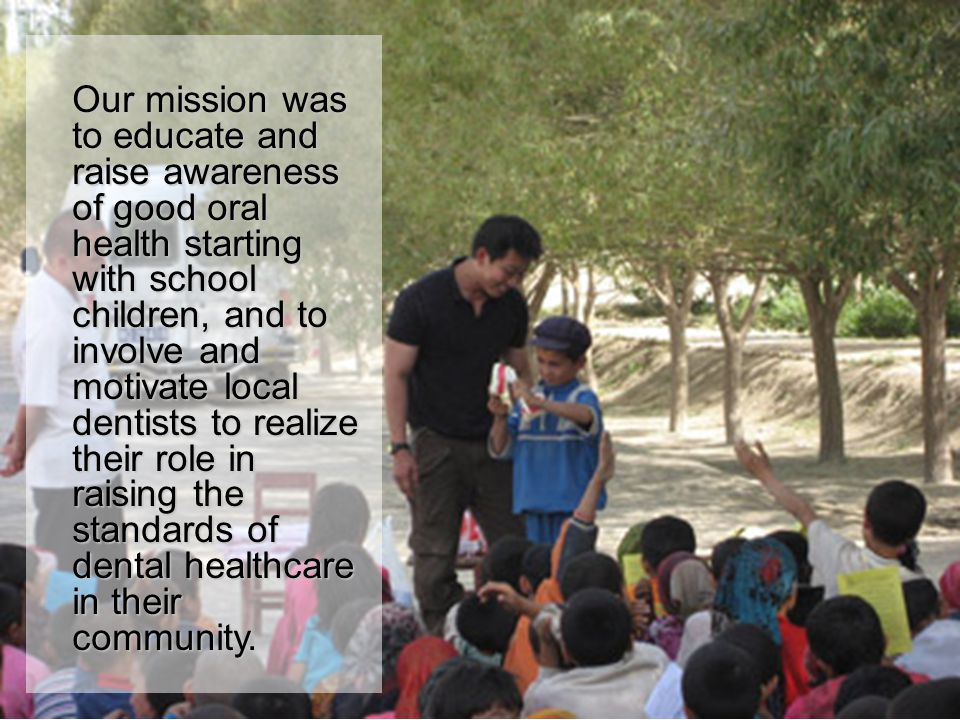 Our mission was to educate and raise awareness of good oral health starting with school children, and to involve and motivate local dentists to realiz