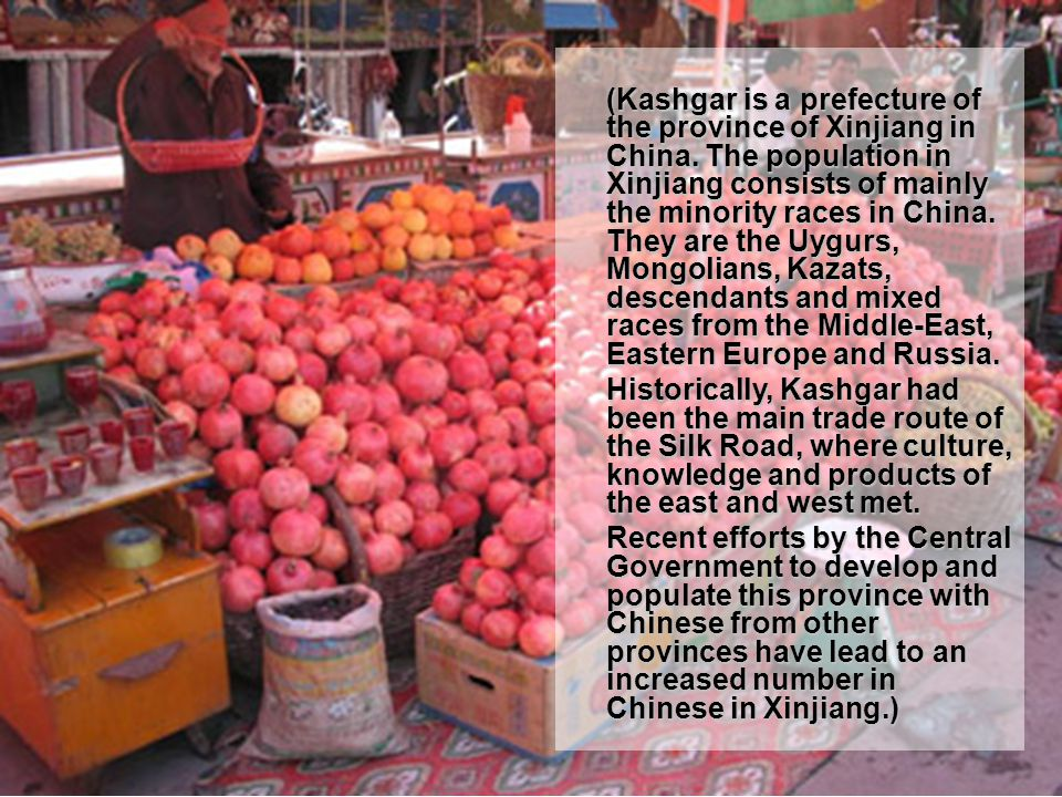 (Kashgar is a prefecture of the province of Xinjiang in China. The population in Xinjiang consists of mainly the minority races in China. They are the
