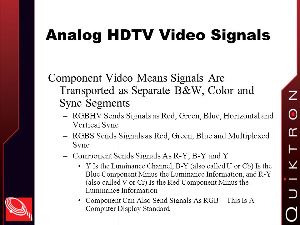 Analog HDTV Video Signals Component Video Means Signals Are Transported as Separate B&W, Color and Sync Segments –RGBHV Sends Signals as Red, Green, Blue, Horizontal and Vertical Sync –RGBS Sends Signals as Red, Green, Blue and Multiplexed Sync –Component Sends Signals As R-Y, B-Y and Y Y Is the Luminance Channel, B-Y (also called U or Cb) Is the Blue Component Minus the Luminance Information, and R-Y (also called V or Cr) Is the Red Component Minus the Luminance Information Component Can Also Send Signals As RGB – This Is A Computer Display Standard