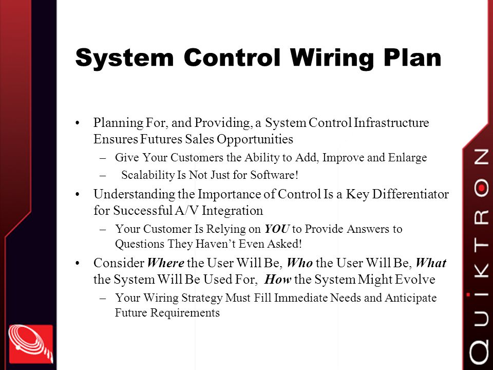 System Control Wiring Plan Planning For, and Providing, a System Control Infrastructure Ensures Futures Sales Opportunities –Give Your Customers the Ability to Add, Improve and Enlarge – Scalability Is Not Just for Software.