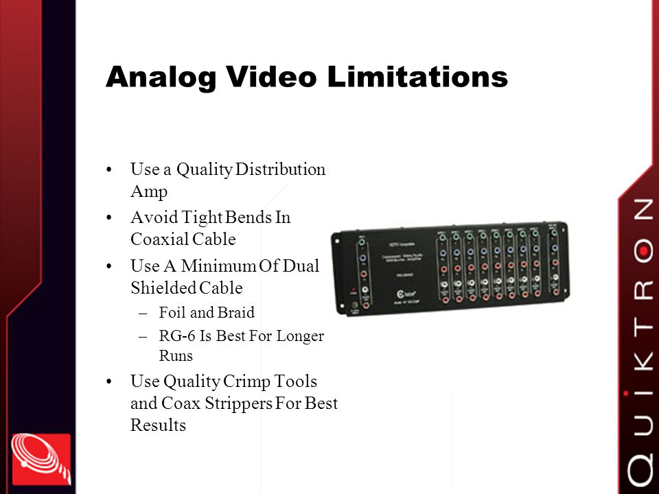 Analog Video Limitations Use a Quality Distribution Amp Avoid Tight Bends In Coaxial Cable Use A Minimum Of Dual Shielded Cable –Foil and Braid –RG-6 Is Best For Longer Runs Use Quality Crimp Tools and Coax Strippers For Best Results