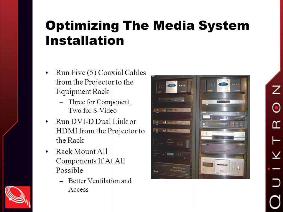 Optimizing The Media System Installation Run Five (5) Coaxial Cables from the Projector to the Equipment Rack –Three for Component, Two for S-Video Run DVI-D Dual Link or HDMI from the Projector to the Rack Rack Mount All Components If At All Possible –Better Ventilation and Access
