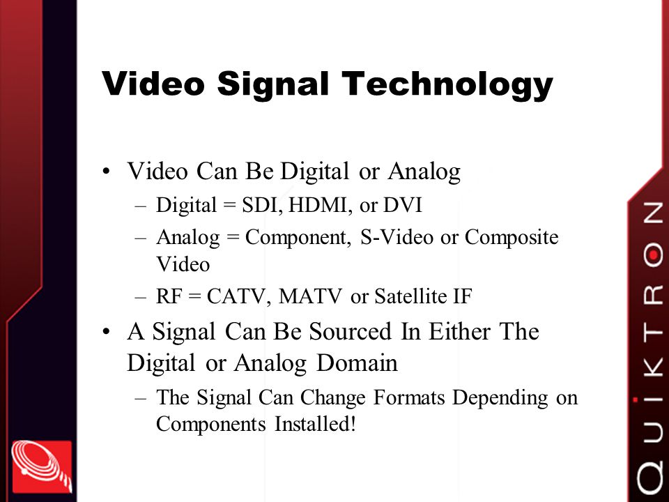 Video Signal Technology Video Can Be Digital or Analog –Digital = SDI, HDMI, or DVI –Analog = Component, S-Video or Composite Video –RF = CATV, MATV or Satellite IF A Signal Can Be Sourced In Either The Digital or Analog Domain –The Signal Can Change Formats Depending on Components Installed!