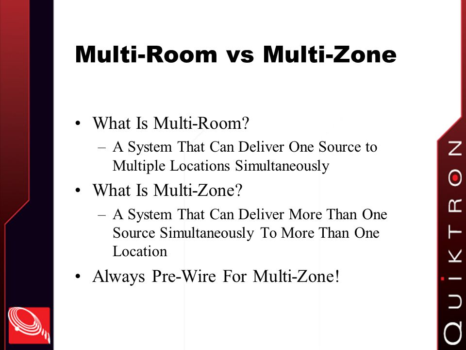 Multi-Room vs Multi-Zone What Is Multi-Room? –A System That Can Deliver One Source to Multiple Locations Simultaneously What Is Multi-Zone? –A System