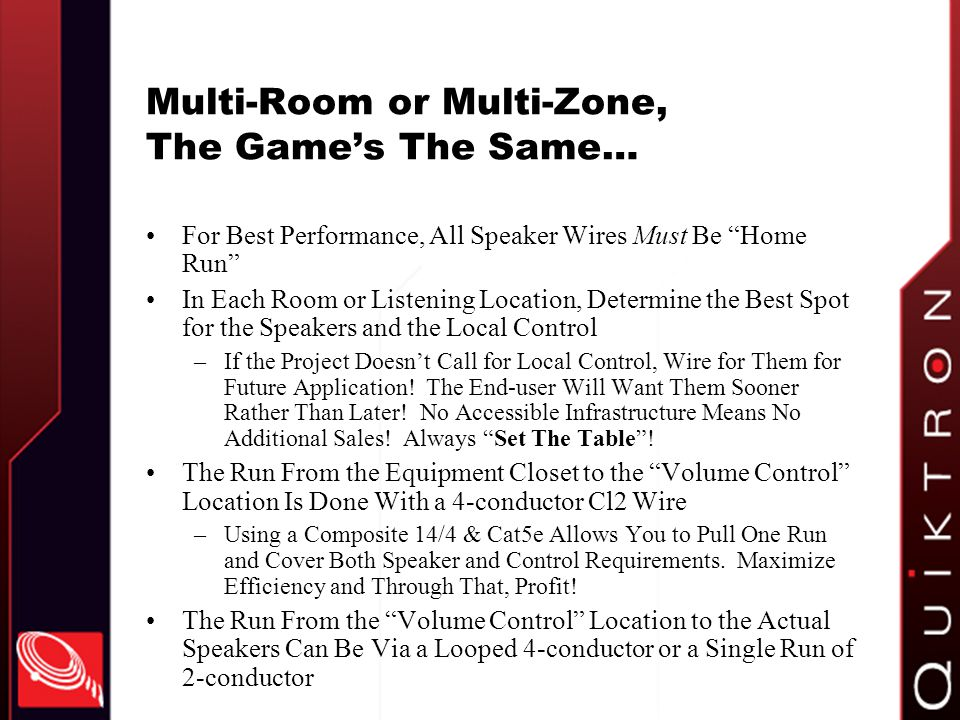 Multi-Room or Multi-Zone, The Games The Same… For Best Performance, All Speaker Wires Must Be Home Run In Each Room or Listening Location, Determine the Best Spot for the Speakers and the Local Control –If the Project Doesnt Call for Local Control, Wire for Them for Future Application.