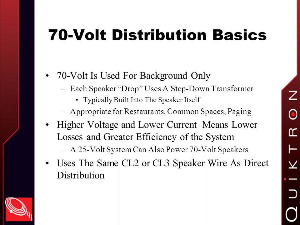 70-Volt Distribution Basics 70-Volt Is Used For Background Only –Each Speaker Drop Uses A Step-Down Transformer Typically Built Into The Speaker Itself –Appropriate for Restaurants, Common Spaces, Paging Higher Voltage and Lower Current Means Lower Losses and Greater Efficiency of the System –A 25-Volt System Can Also Power 70-Volt Speakers Uses The Same CL2 or CL3 Speaker Wire As Direct Distribution