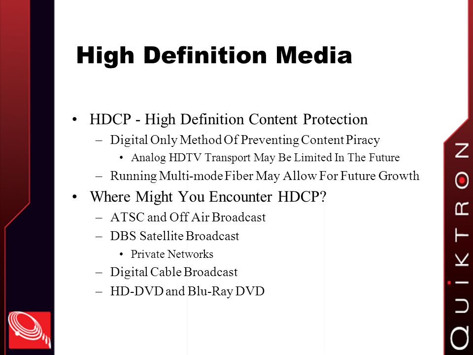High Definition Media HDCP - High Definition Content Protection –Digital Only Method Of Preventing Content Piracy Analog HDTV Transport May Be Limited In The Future –Running Multi-mode Fiber May Allow For Future Growth Where Might You Encounter HDCP.