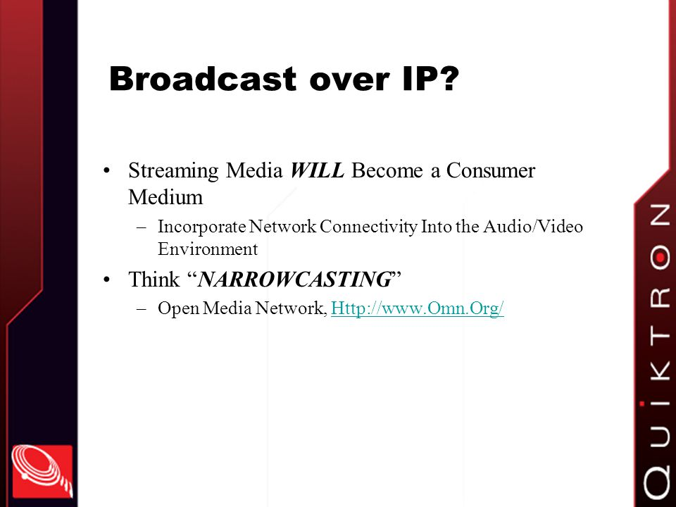 Broadcast over IP? Streaming Media WILL Become a Consumer Medium –Incorporate Network Connectivity Into the Audio/Video Environment Think NARROWCASTIN