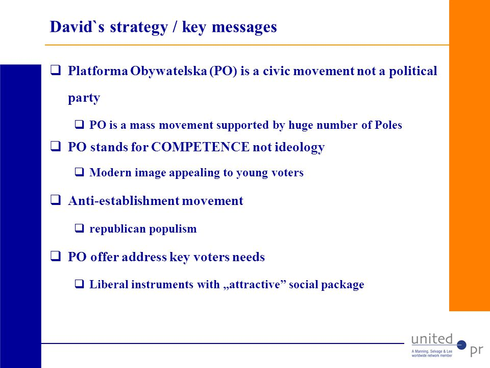 David`s strategy / key messages Platforma Obywatelska (PO) is a civic movement not a political party PO is a mass movement supported by huge number of Poles PO stands for COMPETENCE not ideology Modern image appealing to young voters Anti-establishment movement republican populism PO offer address key voters needs Liberal instruments with attractive social package