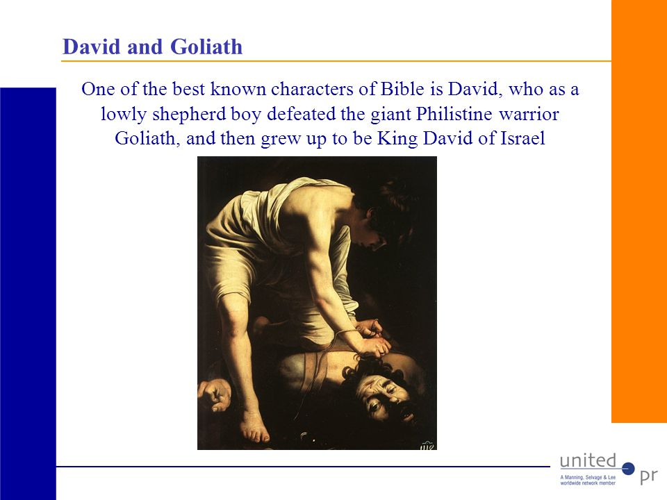 David and Goliath One of the best known characters of Bible is David, who as a lowly shepherd boy defeated the giant Philistine warrior Goliath, and then grew up to be King David of Israel