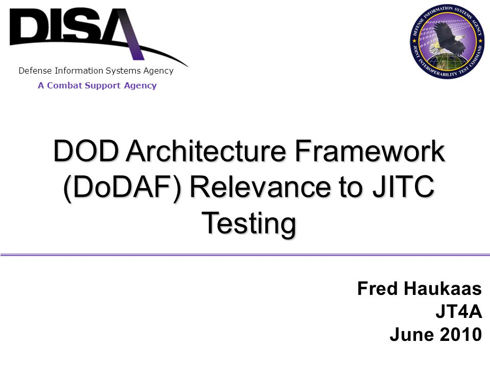 A Combat Support Agency Defense Information Systems Agency Fred Haukaas JT4A June 2010 DOD Architecture Framework (DoDAF) Relevance to JITC Testing