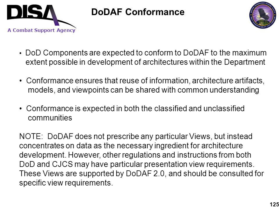 A Combat Support Agency 125 DoD Components are expected to conform to DoDAF to the maximum extent possible in development of architectures within the