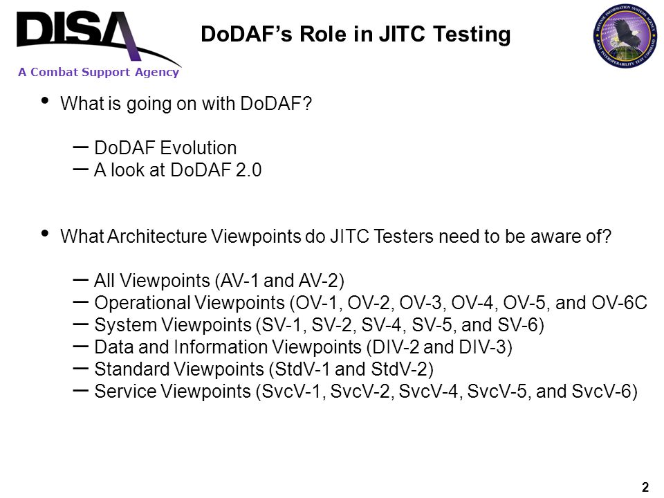 A Combat Support Agency 2 DoDAFs Role in JITC Testing What is going on with DoDAF? – DoDAF Evolution – A look at DoDAF 2.0 What Architecture Viewpoint