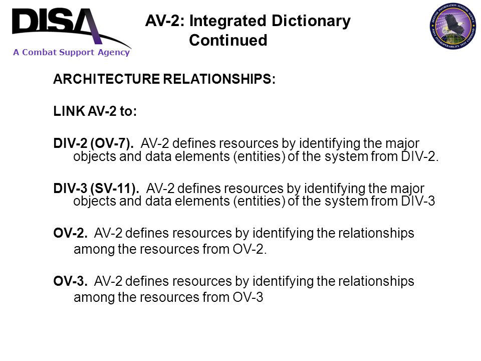 A Combat Support Agency ARCHITECTURE RELATIONSHIPS: LINK AV-2 to: DIV-2 (OV-7). AV-2 defines resources by identifying the major objects and data eleme