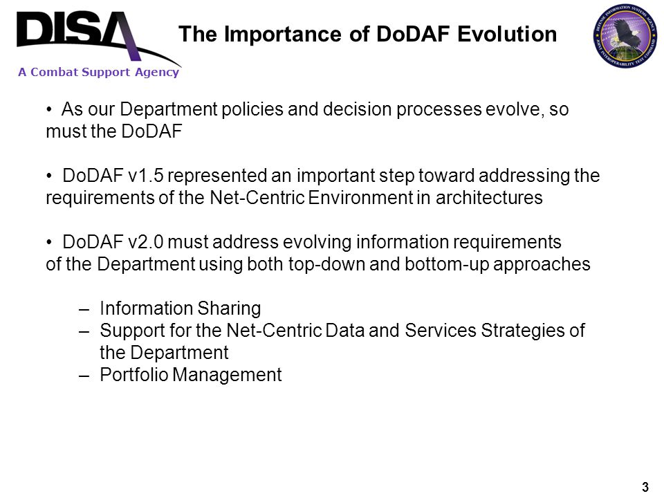A Combat Support Agency 114 The continuous evolution of DODAF is compelling and necessary The success of DOD architecting is dependent on simplifying and streamlining the DODAF Aligning architecture with key transformation issues such as portfolio management, JCIDS, and resource management is critical Shifting OSD architecture policy away from products and toward data is important DoDAF V2.0 Summary