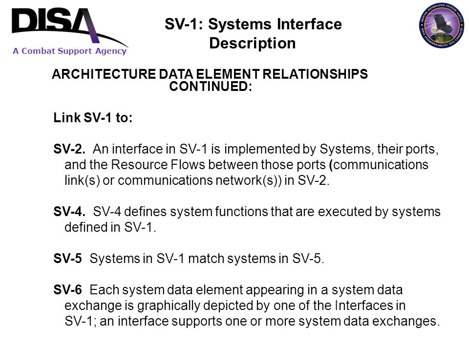 A Combat Support Agency ARCHITECTURE DATA ELEMENT RELATIONSHIPS CONTINUED: Link SV-1 to: SV-2. An interface in SV-1 is implemented by Systems, their p