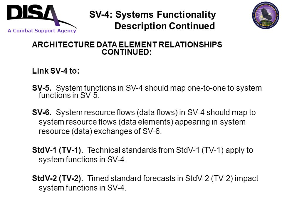 A Combat Support Agency ARCHITECTURE DATA ELEMENT RELATIONSHIPS CONTINUED: Link SV-4 to: SV-5. System functions in SV-4 should map one-to-one to syste