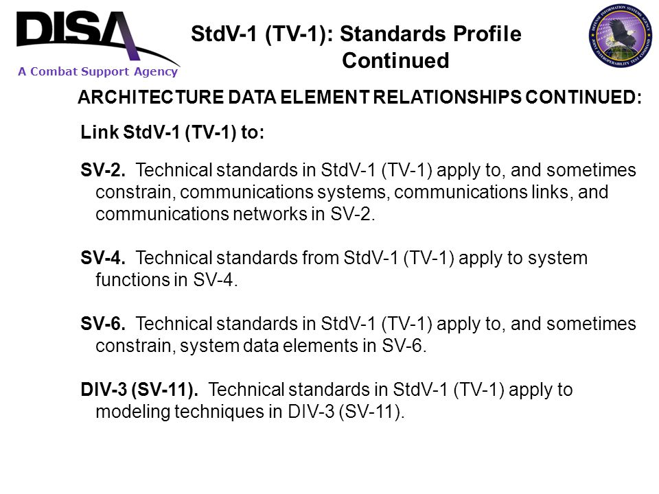 A Combat Support Agency ARCHITECTURE DATA ELEMENT RELATIONSHIPS CONTINUED: Link StdV-1 (TV-1) to: SV-2. Technical standards in StdV-1 (TV-1) apply to,