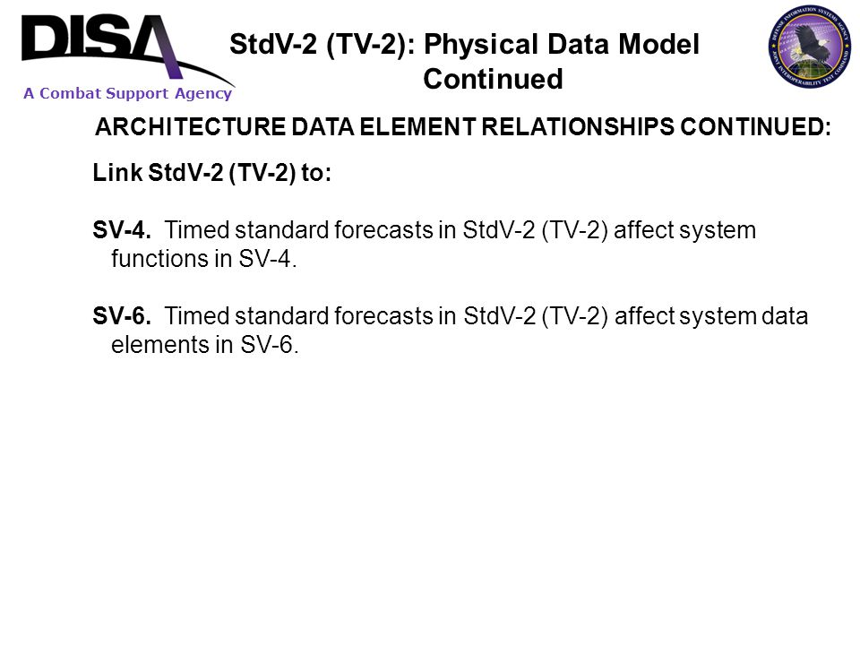 A Combat Support Agency ARCHITECTURE DATA ELEMENT RELATIONSHIPS CONTINUED: Link StdV-2 (TV-2) to: SV-4. Timed standard forecasts in StdV-2 (TV-2) affe