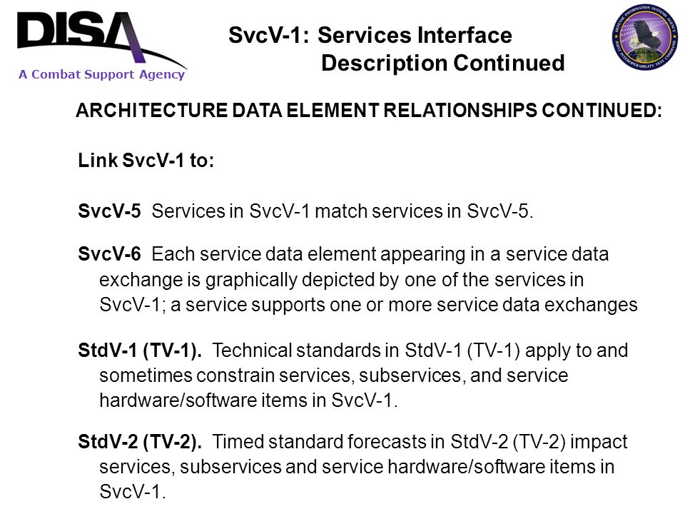 A Combat Support Agency ARCHITECTURE DATA ELEMENT RELATIONSHIPS CONTINUED: Link SvcV-1 to: SvcV-5 Services in SvcV-1 match services in SvcV-5. SvcV-6