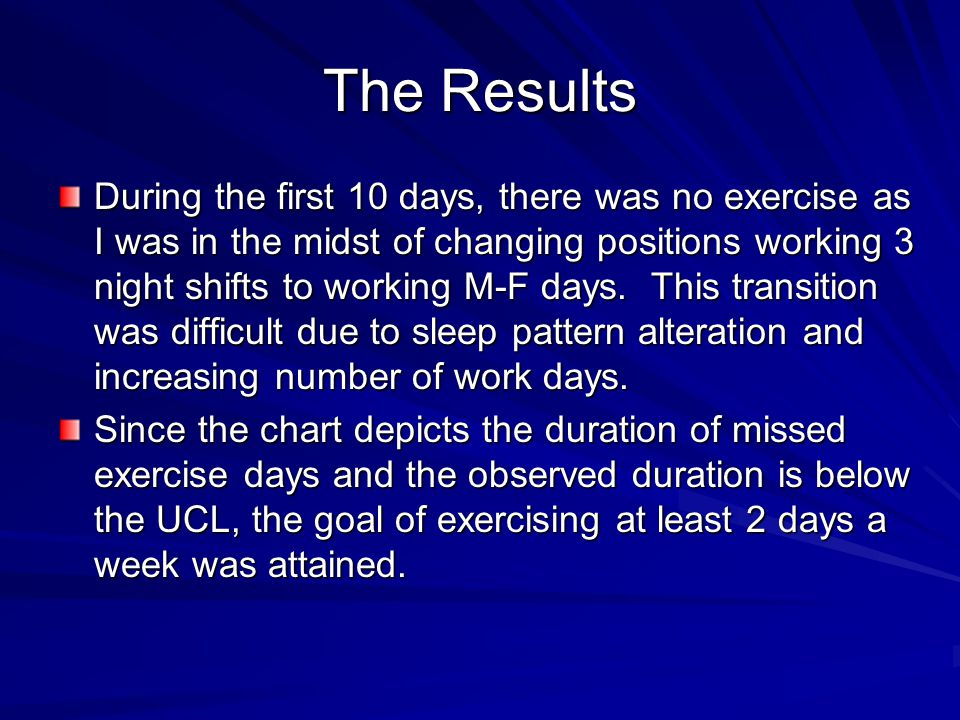 The Results During the first 10 days, there was no exercise as I was in the midst of changing positions working 3 night shifts to working M-F days. Th