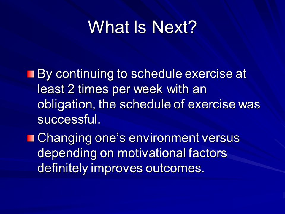 What Is Next? By continuing to schedule exercise at least 2 times per week with an obligation, the schedule of exercise was successful. Changing ones