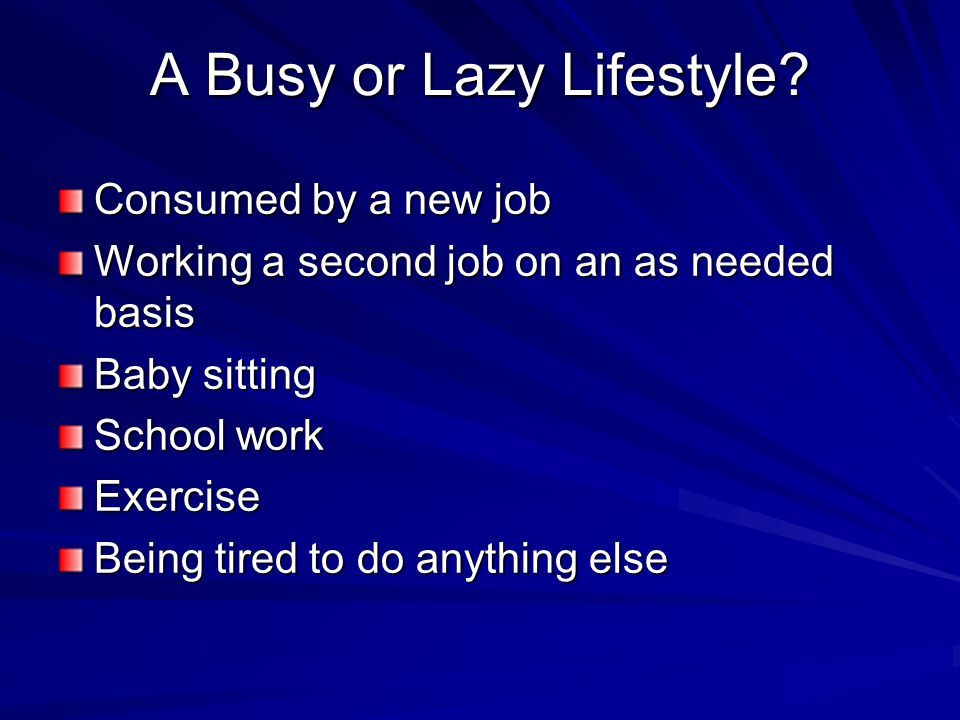 A Busy or Lazy Lifestyle? Consumed by a new job Working a second job on an as needed basis Baby sitting School work Exercise Being tired to do anythin