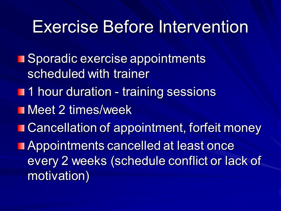 Exercise Before Intervention Sporadic exercise appointments scheduled with trainer 1 hour duration - training sessions Meet 2 times/week Cancellation