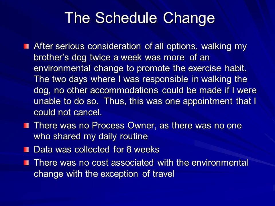 The Schedule Change After serious consideration of all options, walking my brothers dog twice a week was more of an environmental change to promote th