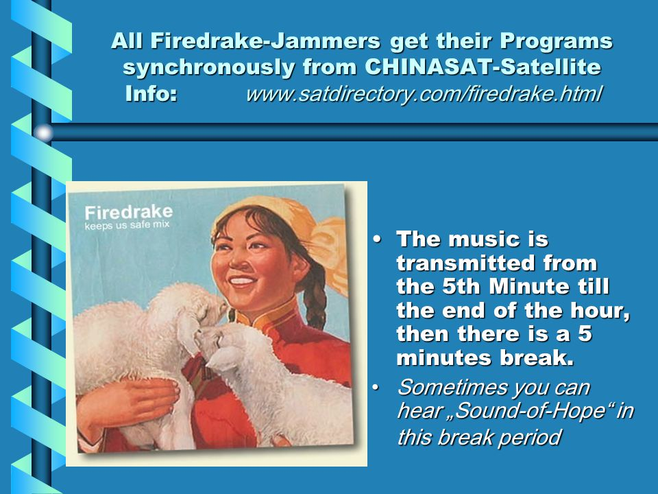 All Firedrake-Jammers get their Programs synchronously from CHINASAT-Satellite Info: www.satdirectory.com/firedrake.html The music is transmitted from the 5th Minute till the end of the hour, then there is a 5 minutes break.