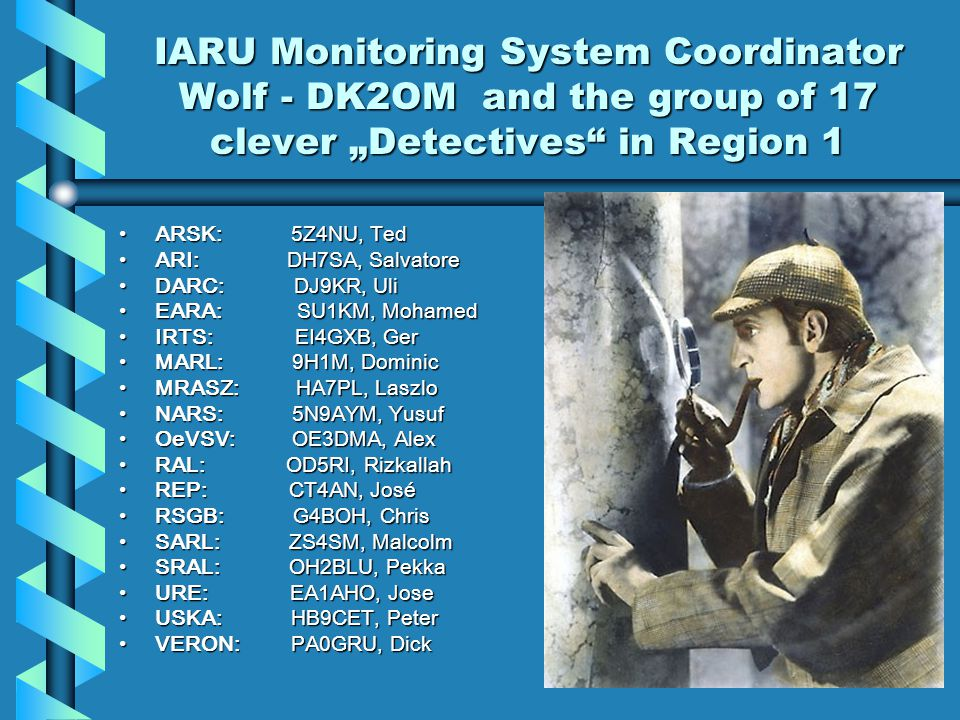 IARU Monitoring System Coordinator Wolf - DK2OM and the group of 17 clever Detectives in Region 1 ARSK: 5Z4NU, Ted ARI: DH7SA, Salvatore DARC: DJ9KR, Uli EARA: SU1KM, Mohamed IRTS: EI4GXB, Ger MARL: 9H1M, Dominic MRASZ: HA7PL, Laszlo NARS: 5N9AYM, Yusuf OeVSV: OE3DMA, Alex RAL: OD5RI, Rizkallah REP: CT4AN, José RSGB: G4BOH, Chris SARL: ZS4SM, Malcolm SRAL: OH2BLU, Pekka URE: EA1AHO, Jose USKA: HB9CET, Peter VERON: PA0GRU, Dick
