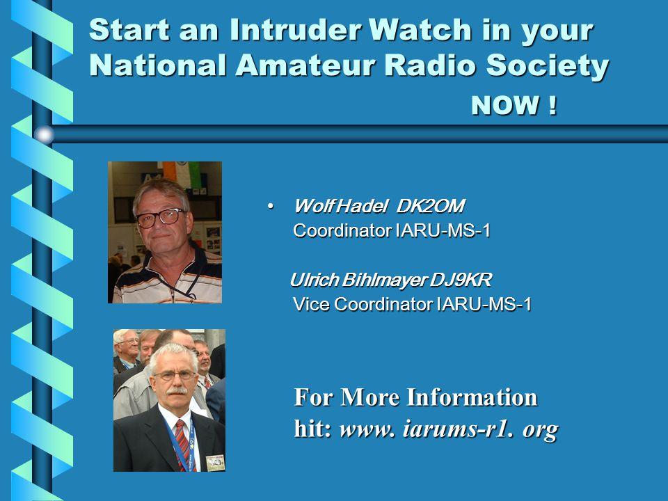 Start an Intruder Watch in your National Amateur Radio Society NOW ! Wolf Hadel DK2OM Coordinator IARU-MS-1 Ulrich Bihlmayer DJ9KR Vice Coordinator IA