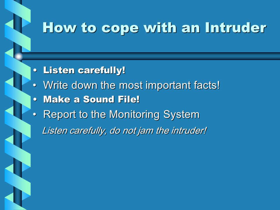 How to cope with an Intruder Listen carefully!Listen carefully! Write down the most important facts!Write down the most important facts! Make a Sound