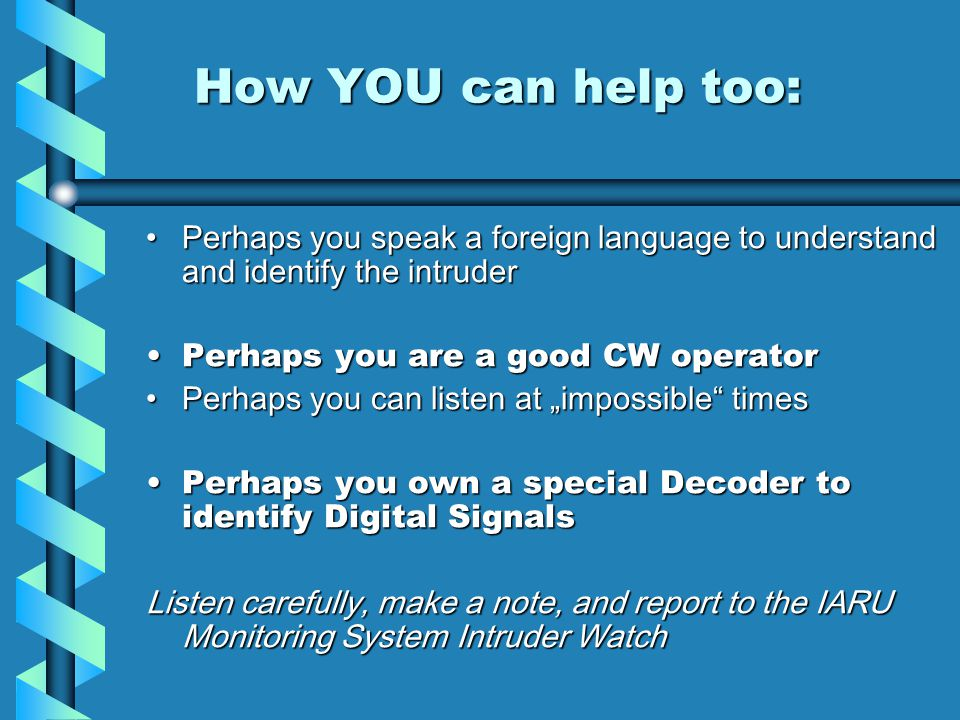 How YOU can help too: How YOU can help too: Perhaps you speak a foreign language to understand and identify the intruderPerhaps you speak a foreign language to understand and identify the intruder Perhaps you are a good CW operatorPerhaps you are a good CW operator Perhaps you can listen at impossible timesPerhaps you can listen at impossible times Perhaps you own a special Decoder to identify Digital SignalsPerhaps you own a special Decoder to identify Digital Signals Listen carefully, make a note, and report to the IARU Monitoring System Intruder Watch