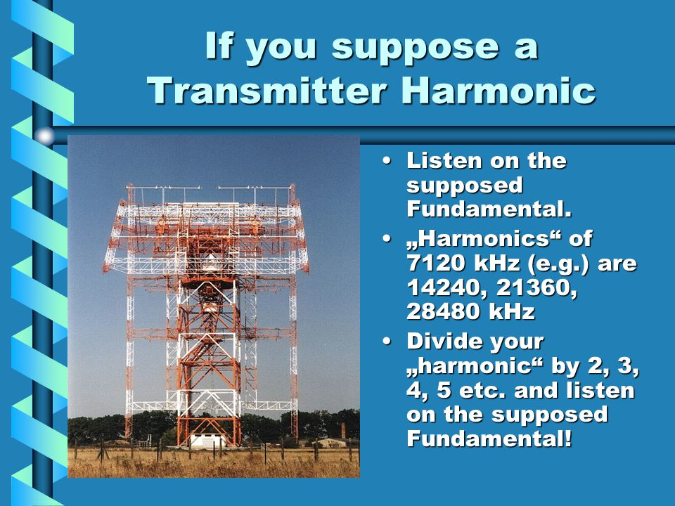 If you suppose a Transmitter Harmonic Listen on the supposed Fundamental. Harmonics of 7120 kHz (e.g.) are 14240, 21360, 28480 kHz Divide your harmoni