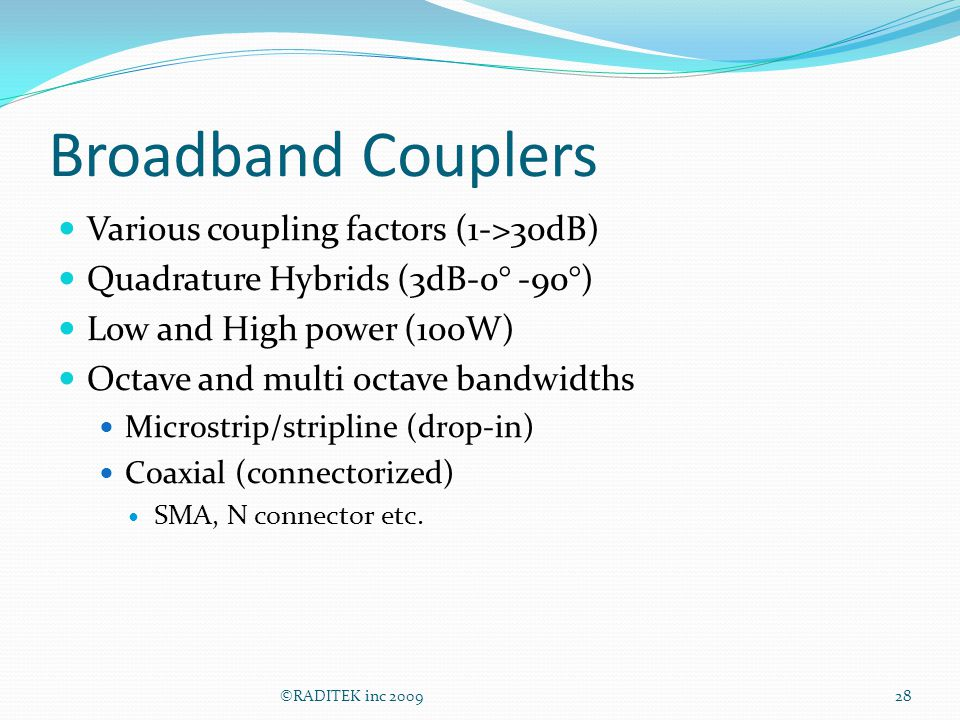 Broadband Couplers Various coupling factors (1->30dB) Quadrature Hybrids (3dB-0° -90°) Low and High power (100W) Octave and multi octave bandwidths Mi