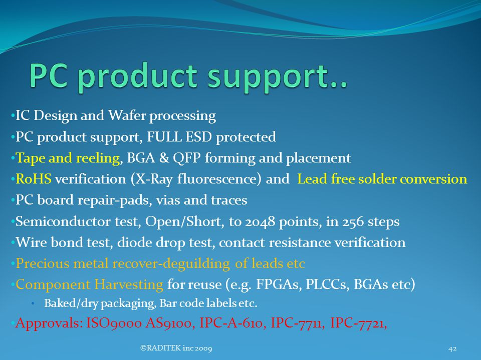 IC Design and Wafer processing PC product support, FULL ESD protected Tape and reeling, BGA & QFP forming and placement RoHS verification (X-Ray fluor