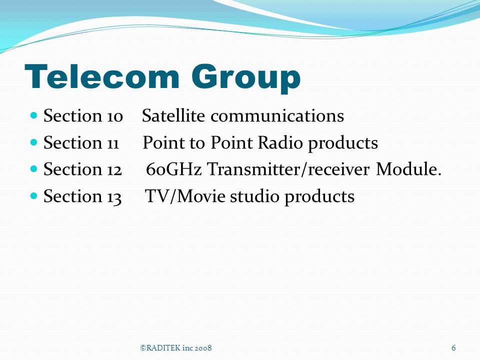 Telecom Group Section 10 Satellite communications Section 11 Point to Point Radio products Section 12 60GHz Transmitter/receiver Module. Section 13 TV