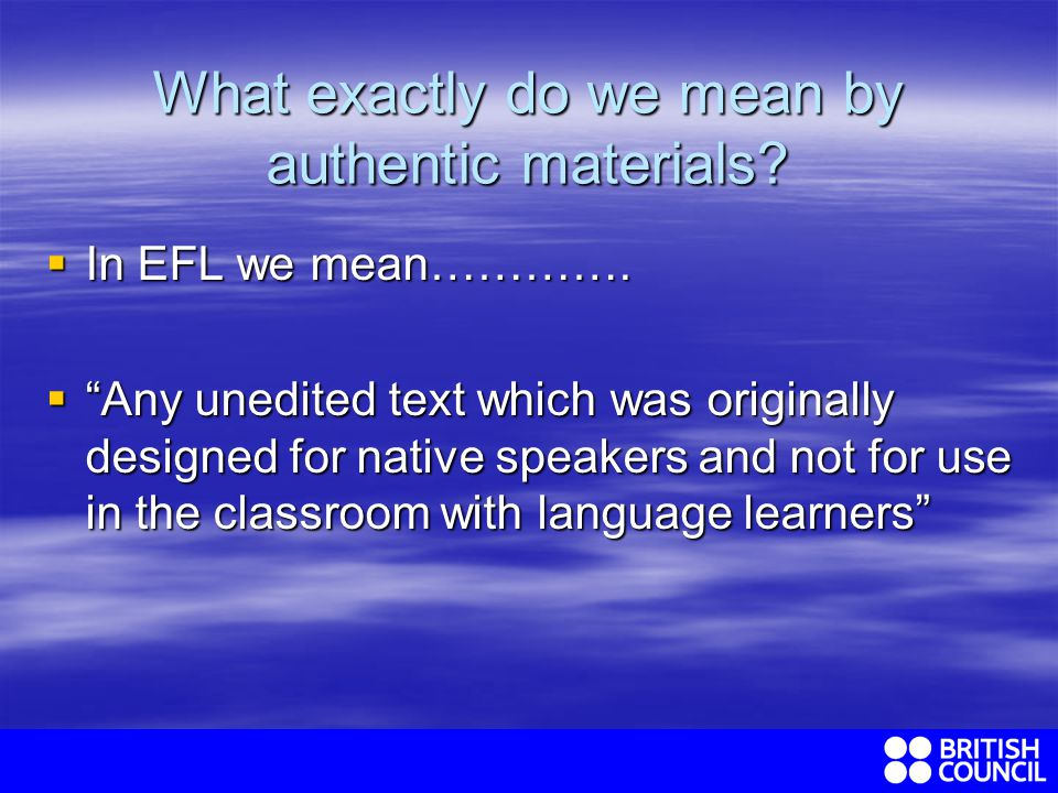 What exactly do we mean by authentic materials. In EFL we mean………….
