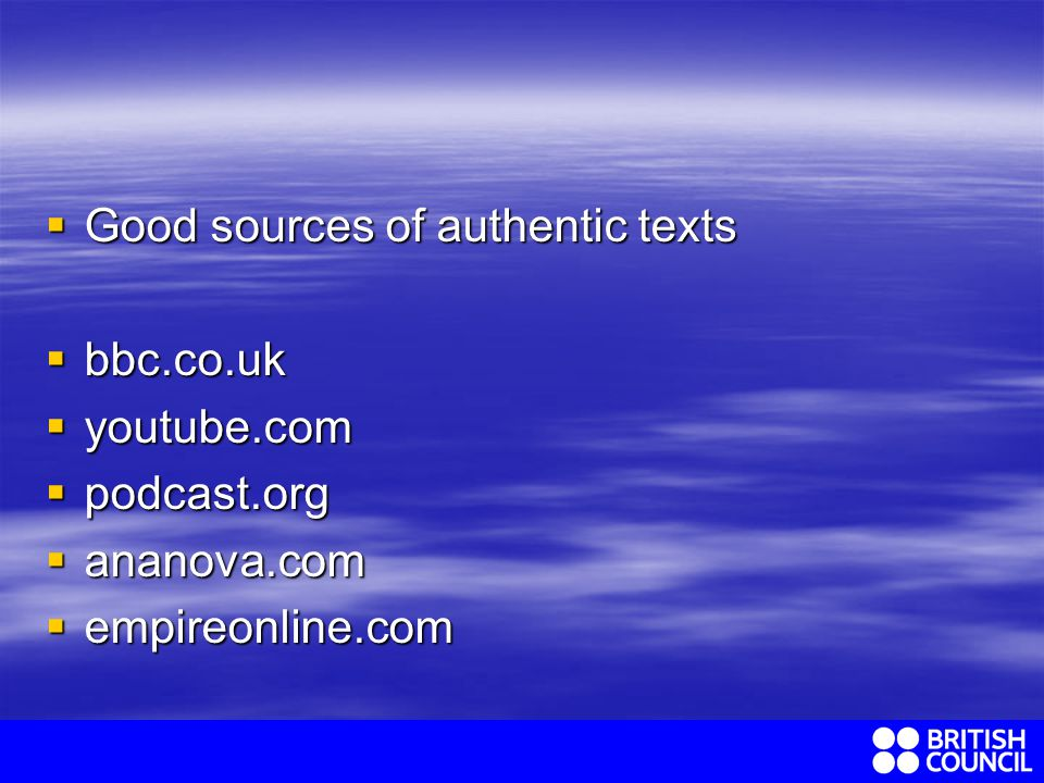 Good sources of authentic texts Good sources of authentic texts bbc.co.uk bbc.co.uk youtube.com youtube.com podcast.org podcast.org ananova.com ananova.com empireonline.com empireonline.com