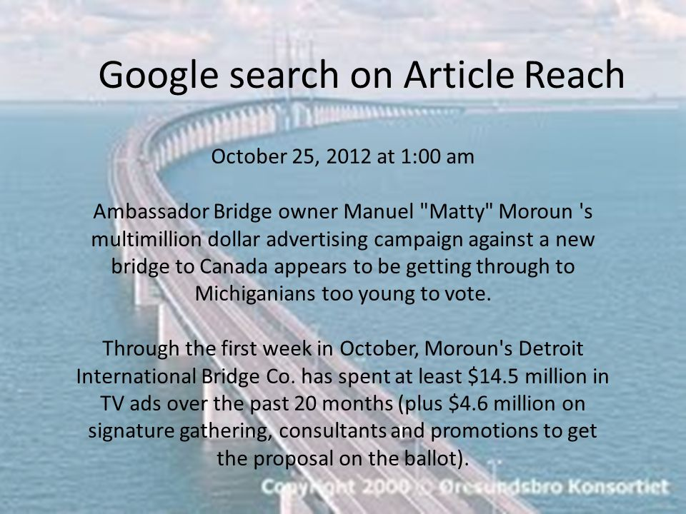 Google search on Article Reach October 25, 2012 at 1:00 am Ambassador Bridge owner Manuel Matty Moroun s multimillion dollar advertising campaign against a new bridge to Canada appears to be getting through to Michiganians too young to vote.