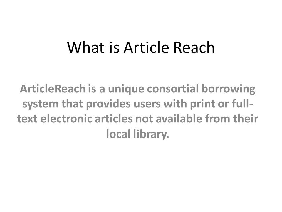 What is Article Reach ArticleReach is a unique consortial borrowing system that provides users with print or full- text electronic articles not available from their local library.