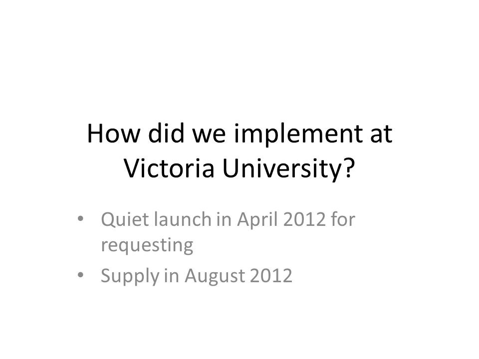 How did we implement at Victoria University? Quiet launch in April 2012 for requesting Supply in August 2012